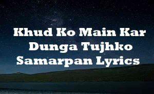 Khud Ko Main Kar Dunga Tujhko Samarpan Lyrics