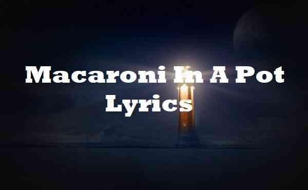 Macaroni In A Pot Lyrics