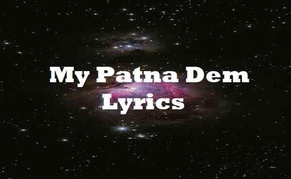 My Patna Dem Lyrics