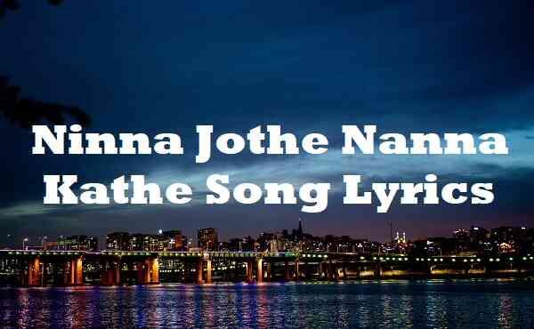 Ninna Jothe Nanna Kathe Song Lyrics