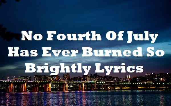 No Fourth Of July Has Ever Burned So Brightly Lyrics