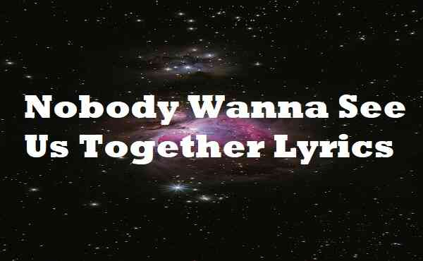 Nobody Wanna See Us Together Lyrics