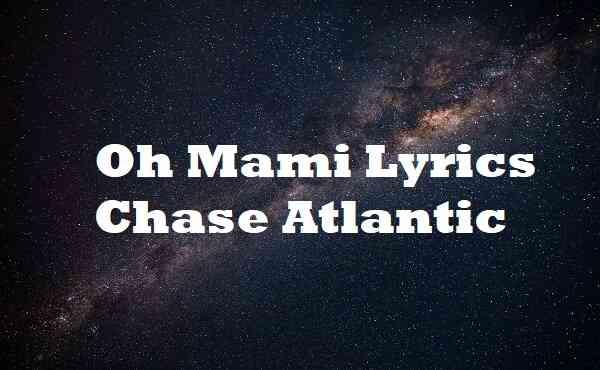 Oh Mami Lyrics Chase Atlantic