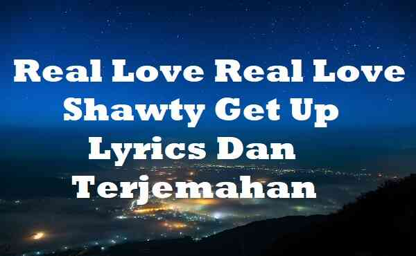 Real Love Real Love Shawty Get Up Lyrics Dan Terjemahan