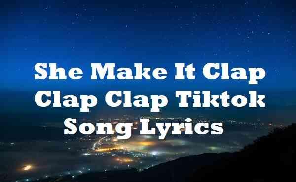 She Make It Clap Clap Clap Tiktok Song Lyrics