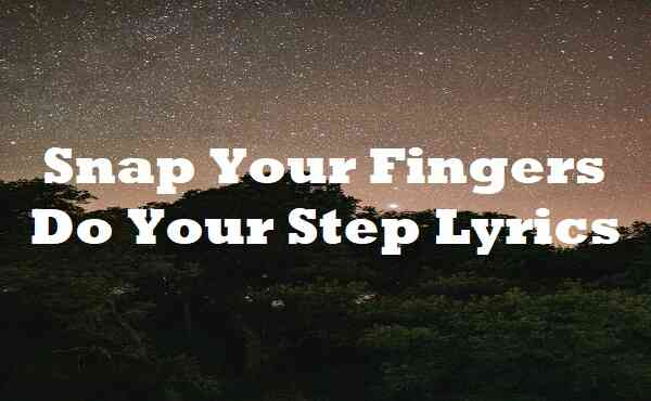 Snap Your Fingers Do Your Step Lyrics