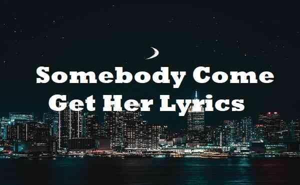 Somebody Come Get Her Lyrics