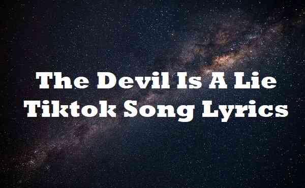 The Devil Is A Lie Tiktok Song Lyrics