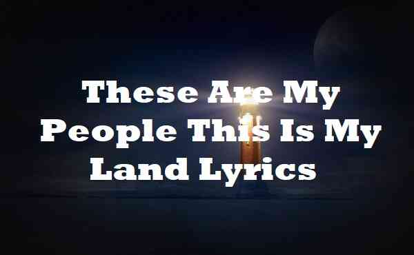 These Are My People This Is My Land Lyrics