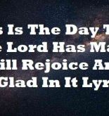 This Is The Day That The Lord Has Made I Will Rejoice And Be Glad In It Lyrics