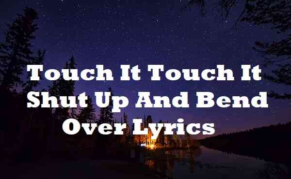 Touch It Touch It Shut Up And Bend Over Lyrics