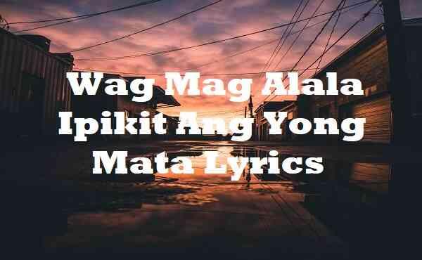 Wag Mag Alala Ipikit Ang Yong Mata Lyrics
