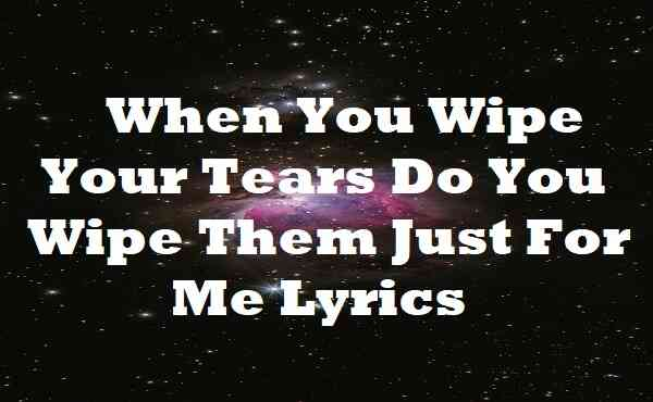 When You Wipe Your Tears Do You Wipe Them Just For Me Lyrics