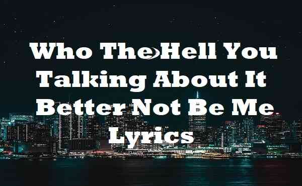 Who The Hell You Talking About It Better Not Be Me Lyrics