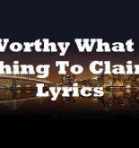 Worthy What A Thing To Claim Lyrics