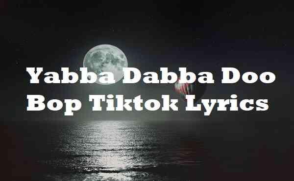Yabba Dabba Doo Bop Tiktok Lyrics