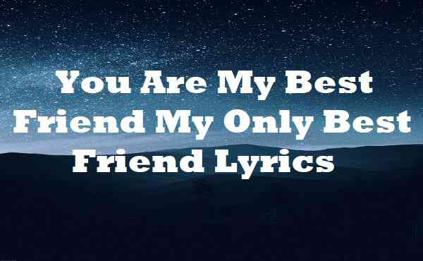 You Are My Best Friend My Only Best Friend Lyrics