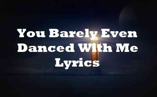 You Barely Even Danced With Me Lyrics