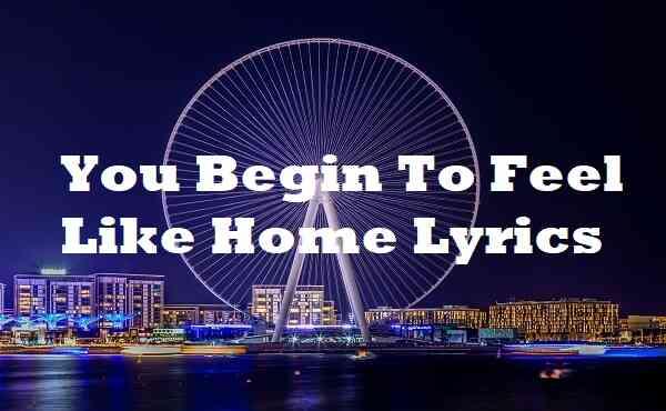 You Begin To Feel Like Home Lyrics
