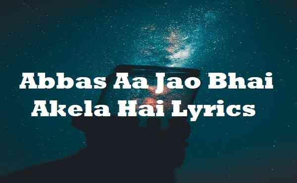Abbas Aa Jao Bhai Akela Hai Lyrics