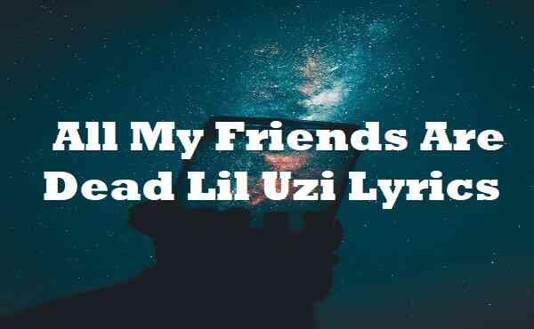 All My Friends Are Dead Lil Uzi Lyrics