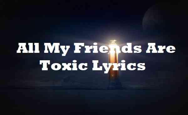 All My Friends Are Toxic Lyrics