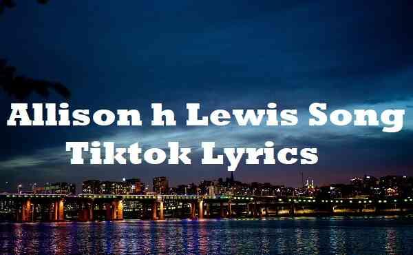 Allison h Lewis Song Tiktok Lyrics