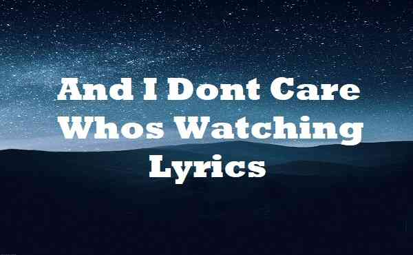And I Dont Care Whos Watching Lyrics