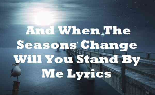 And When The Seasons Change Will You Stand By Me Lyrics