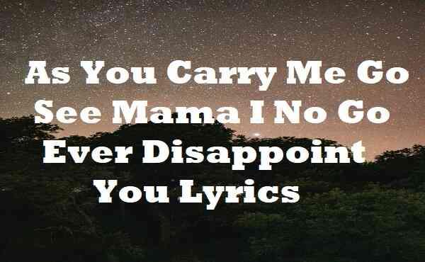 As You Carry Me Go See Mama I No Go Ever Disappoint You Lyrics