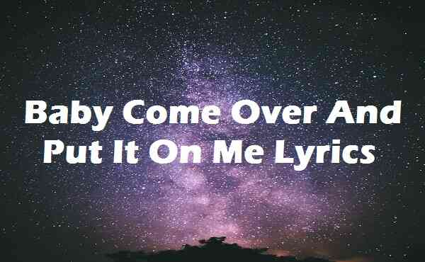 Baby Come Over And Put It On Me Lyrics