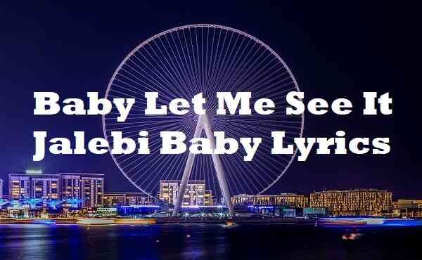 Baby Let Me See It Jalebi Baby Lyrics