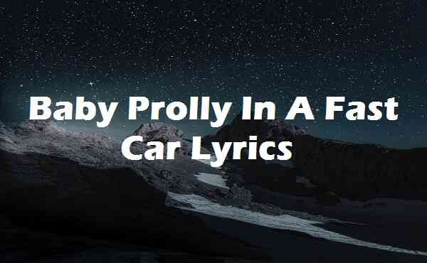 Baby Prolly In A Fast Car Lyrics