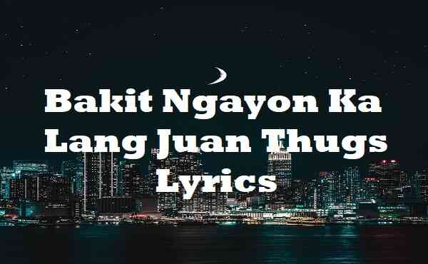 Bakit Ngayon Ka Lang Juan Thugs Lyrics