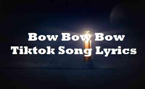 Bow Bow Bow Tiktok Song Lyrics