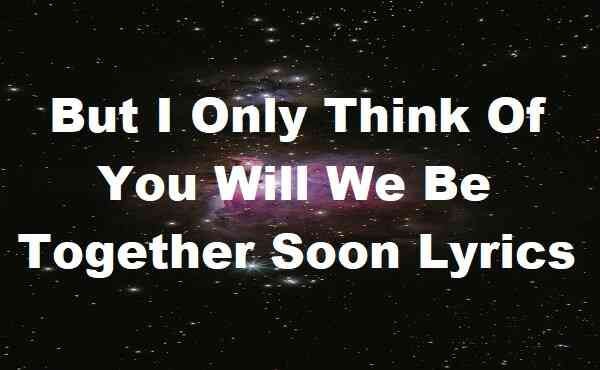 But I Only Think Of You Will We Be Together Soon Lyrics