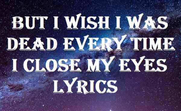But I Wish I Was Dead Every Time I Close My Eyes Lyrics