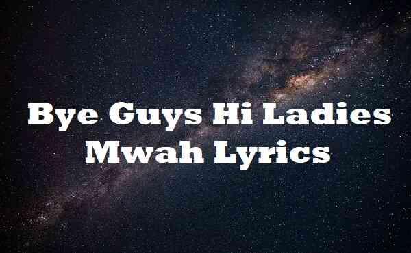 Bye Guys Hi Ladies Mwah Lyrics