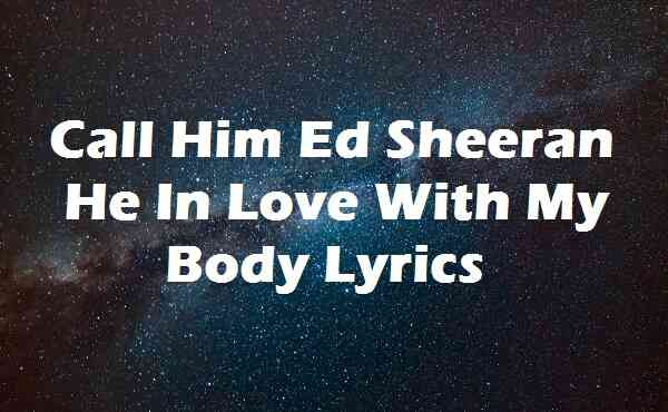 Call Him Ed Sheeran He In Love With My Body Lyrics
