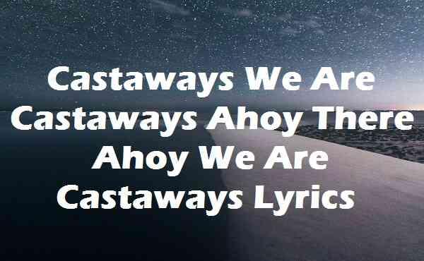 Castaways We Are Castaways Ahoy There Ahoy We Are Castaways Lyrics