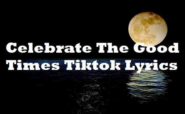 Celebrate The Good Times Tiktok Lyrics
