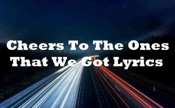 Cheers To The Ones That We Got Lyrics
