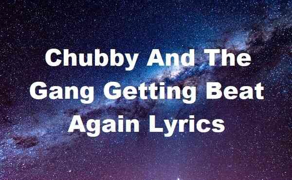 Chubby And The Gang Getting Beat Again Lyrics