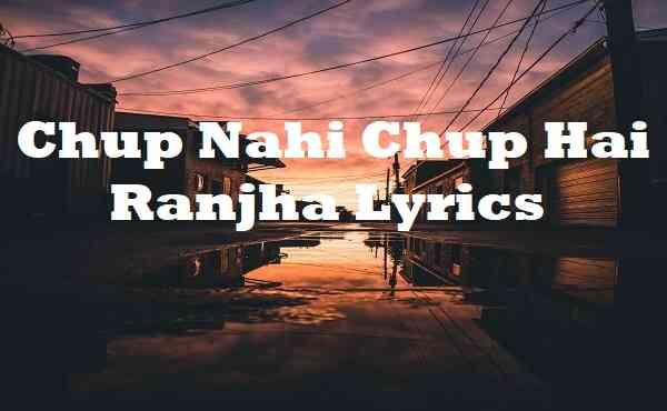 Chup Nahi Chup Hai Ranjha Lyrics