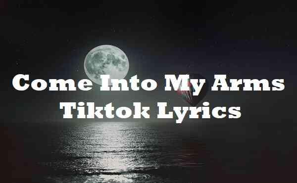 Come Into My Arms Tiktok Lyrics