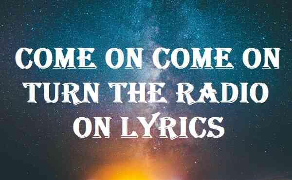 Come On Come On Turn The Radio On Lyrics
