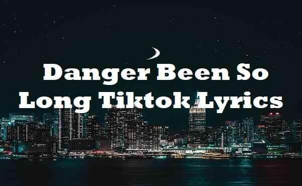 Danger Been So Long Tiktok Lyrics