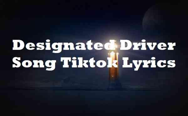 Designated Driver Song Tiktok Lyrics