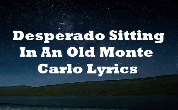 Desperado Sitting In An Old Monte Carlo Lyrics