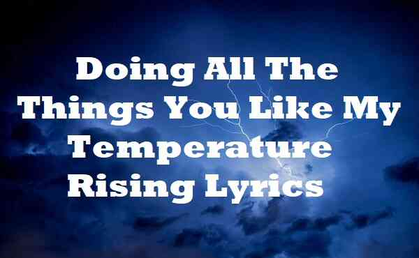 Doing All The Things You Like My Temperature Rising Lyrics